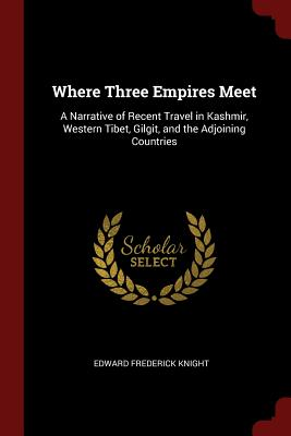 Where Three Empires Meet: A Narrative of Recent Travel in Kashmir, Western Tibet, Gilgit, and the Adjoining Countries - Knight, Edward Frederick