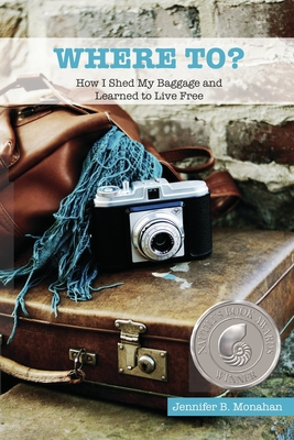 Where To?: How I Shed My Baggage and Learned to Live Free - Monahan, Jennifer B