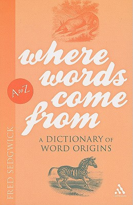 Where Words Come from: A Dictionary of Word Origins - Sedgwick, Fred