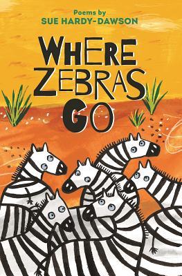 Where Zebras Go: Poems - Hardy-Dawson, Sue