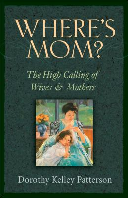 Where's Mom?: The High Calling of Wives & Mothers - Patterson, Dorothy Kelley, Dr., and Rainey, Dennis (Foreword by)