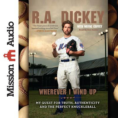 Wherever I Wind Up: My Quest for Truth, Authenticity and the Perfect Knuckleball - Dickey, R A, and Hunter, Ben (Read by), and Coffee, Wayne