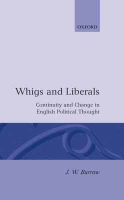 Whigs and Liberals: Continuity and Change in English Political Thought - Burrow, J W, and Burrow, John W