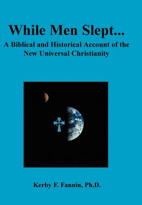 While Men Slept... a Biblical and Historical Account of the New Universal Christianity, Second Edition - Fannin, Kerby F