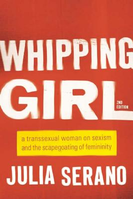 Whipping Girl: A Transsexual Woman on Sexism and the Scapegoating of Femininity - Serano, Julia