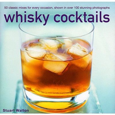 Whisky Cocktails: 50 Classic Mixes for Every Occasion, Shown in Over 100 Photographs - Walton, Stuart