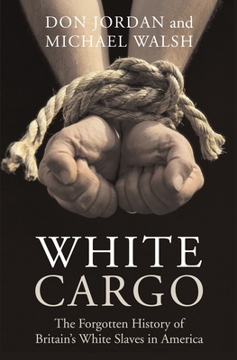 White Cargo: The Forgotten History of Britain's White Slaves in America - Jordan, Don, and Walsh, Michael
