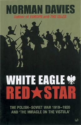 White Eagle, Red Star: The Polish-Soviet War 1919-20 and 'The Miracle on the Vistula' - Davies, Norman