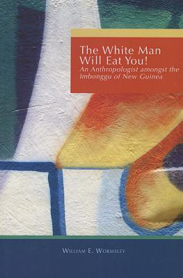 White Man Will Eat You: An Anthropologist Among the Imbonggu of New Guinea - Wormsley, William