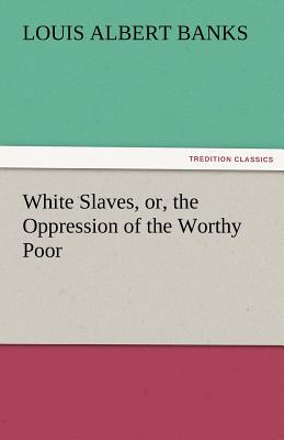 White Slaves, Or, the Oppression of the Worthy Poor - Banks, Louis Albert