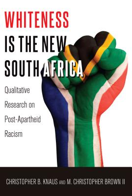 Whiteness Is the New South Africa: Qualitative Research on Post-Apartheid Racism - Knaus, Christopher B