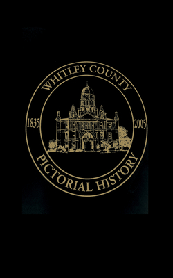 Whitley County, Indiana: Pictorial History, 1835-2005 - Turner Publishing (Compiled by)
