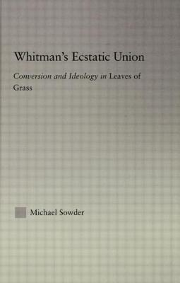 Whitman's Ecstatic Union: Conversion and Ideology in Leaves of Grass - Sowder, Michael