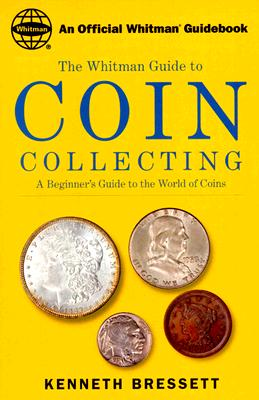 Whitman's Guide to Coin Collecting: A Beginner's Guide to the World of Coins - Bressett, Kenneth