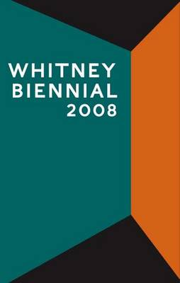 Whitney Biennial 2008 - Huldisch, Henriette, and Momin, Shamim M, and Solnit, Rebecca