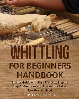 Whittling for Beginners Handbook: Starter Guide with Easy Projects, Step by Step Instructions and Frequently Asked Questions (FAQs) - Fleming, Stephen