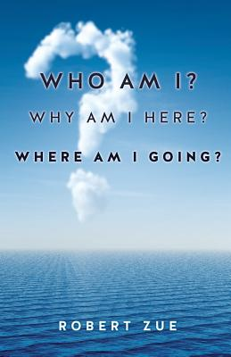 Who Am I? Why Am I Here? Where Am I Going? - Zue, Robert