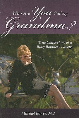 Who are You Calling Grandma?: True Confessions of a Baby Boomer's Passage - Bowes, Maridel