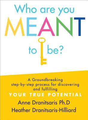 Who Are You Meant to Be?: A Groundbreaking Step-By-Step Process for Discovering and Fulfilling Your True Potential - Dranitsaris, Anne, and Dranitsaris-Hilliard, Heather