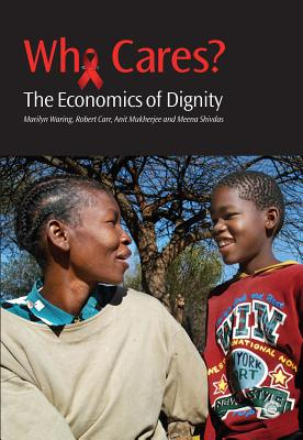 Who Cares?: The Economics of Dignity: A Case-Study of HIV and AIDS Care-Giving - Waring, Marilyn, Professor, and Carr, Robert, and Mukherjee, Anit, Dr.