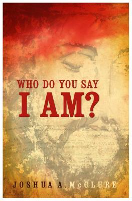 Who Do You Say I Am? - McClure, Joshua A