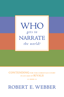 Who Gets to Narrate the World?: Contending for the Christian Story in an Age of Rivals - Webber, Robert E, Th.D.