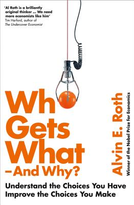 Who Gets What - And Why: Understand the Choices You Have, Improve the Choices You Make - Roth, Alvin