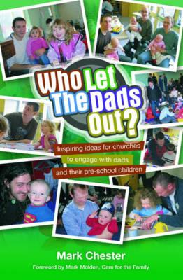 Who Let The Dads Out?: Inspiring ideas for churches to engage with dads and their pre-school children - Chester, Mark