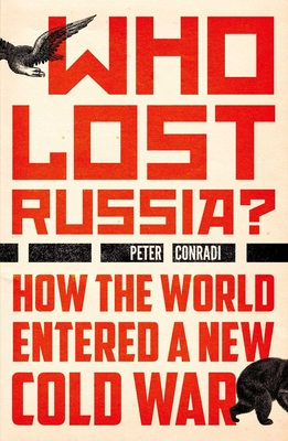 Who Lost Russia?: How the World Entered a New Cold War - Conradi, Peter