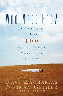 Who Made God?: And Answers to Over 100 Other Tough Questions of Faith - Zacharias, Ravi (Editor), and Geisler, Norman L, Dr. (Editor), and Zondervan