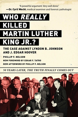 Who Really Killed Martin Luther King Jr.?: The Case Against Lyndon B. Johnson and J. Edgar Hoover - Nelson, Phillip F, and Tatro, Edgar F (Contributions by)