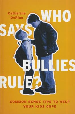 Who Says Bullies Rule?: Common Sense Tips to Help Your Kids to Cope - DePino, Catherine