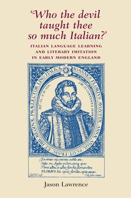 `Who the Devil Taught Thee So Much Italian?': Italian Language Learning and Literary Imitation in Early Modern England - Lawrence, Jason