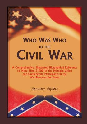 Who Was Who in the Civil War: A Comprehensive, Illustrated Biographical Reference to More Than 2,500 of the Principal Union and Confederate Participants in the War Between the States - Sifakis, Stewart