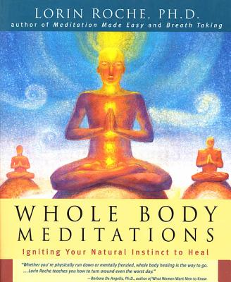 Whole Body Meditations: Igniting Your Natural Instinct to Heal - Roche, Lorin, Ph.D.