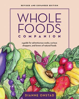 Whole Foods Companion: A Guide for Adventurous Cooks, Curious Shoppers, and Lovers of Natural Foods, 2nd Edition - Onstad, Dianne