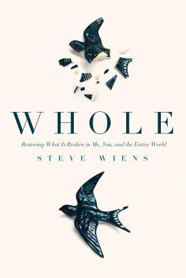 Whole: Restoring What Is Broken in Me, You, and the Entire World - Wiens, Steve