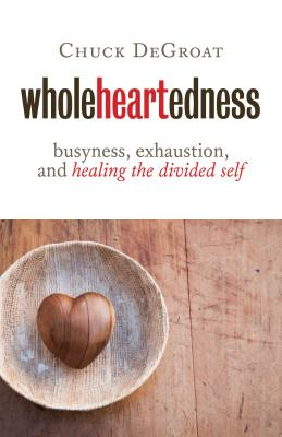 Wholeheartedness: Busyness, Exhaustion, and Healing the Divided Self - Degroat, Chuck