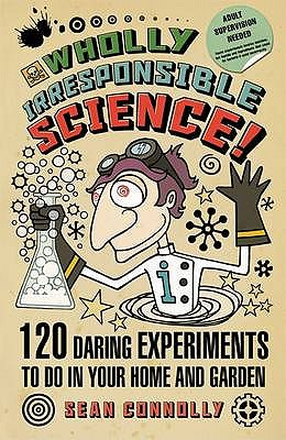 Wholly Irresponsible Science: 120 Daring Experiments to Do in Your Home and Garden - Connolly, Sean