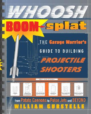 Whoosh Boom Splat: The Garage Warrior's Guide to Building Projectile Shooters from Potato Cannons to Pulse Jets and Beyond - Gurstelle, William