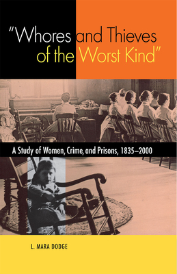 Whores and Thieves of the Worst Kind: A Study of Women, Crime and Prisons 1835-2000 - Dodge, L Mara