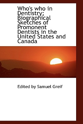 Who's Who in Dentistry; Biographical Sketches of Promonent Dentists in the United States and Canada - By Samuel Greif, Edited