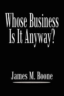 Whose Business Is It Anyway? - Boone, James M