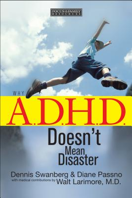Why A.D.H.D. Doesn't Mean Disaster - Swanberg, Dennis, Dr., and Passno, Diane, and Larimore, Walt, MD (Contributions by)