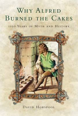 Why Alfred Burned the Cakes: 1100 Years of Myth and History - Horspool, David