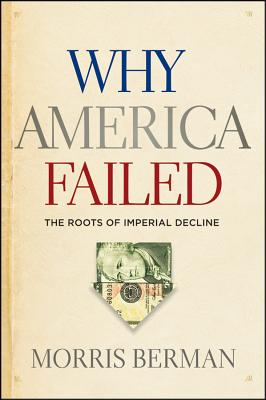 Why America Failed: The Roots of Imperial Decline - Berman, Morris