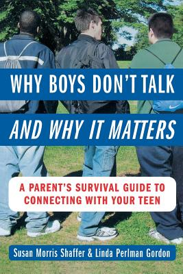 Why Boys Don't Talk--And Why It Matters: A Parent's Survival Guide to Connecting with Your Teen - Shaffer, Susan Morris, and Gordon, Linda Perlman