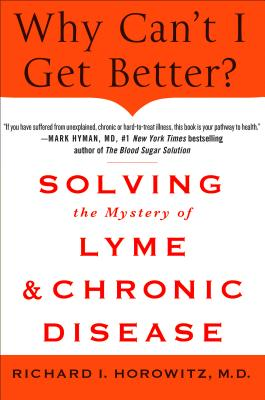 Why Can't I Get Better?: Solving the Mystery of Lyme and Chronic Disease - Horowitz, Richard, M D
