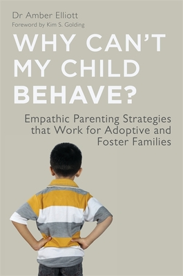 Why Can't My Child Behave?: Empathic Parenting Strategies That Work for Adoptive and Foster Families - Elliott, Amber, Dr.