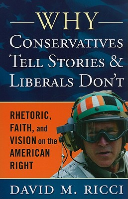 Why Conservatives Tell Stories and Liberals Don't: Rhetoric, Faith, and Vision on the American Right - Ricci, David M, Professor